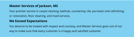 Master Services of Jackson, MS Your premier service in carpet cleaning, bathtub, countertop, tile, porcelain sink refinishing  or restoration, floor cleaning, and maid services. We Exceed Expectations You deserve to be treated with respect and courtesy, and Master Services goes out of our  way to make sure that every customer is a happy and satisfied customer